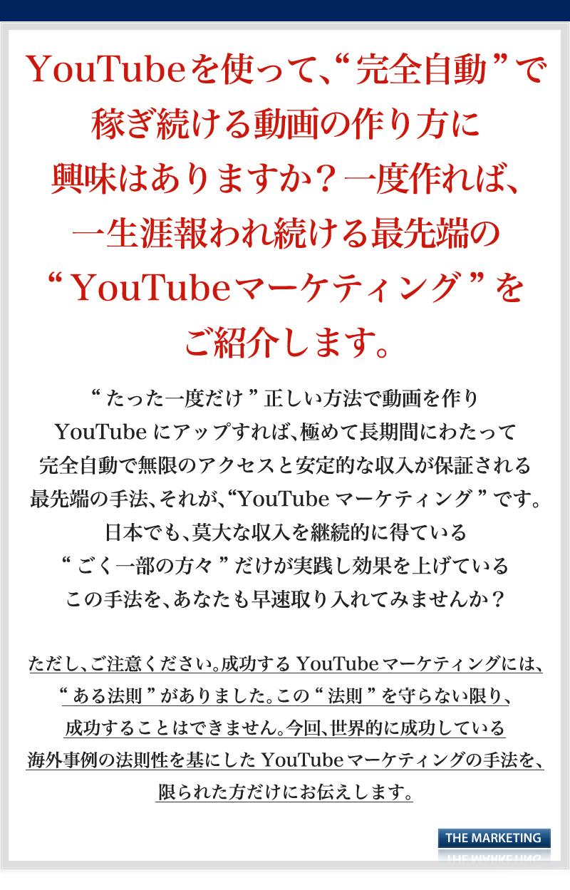 """YouTubeを使って、""""完全自動で稼ぎ続ける""""動画の作り方に興味はありますか?一度作れば、一生涯報われ続ける""""最先端のYouTubeマーケティング""""をご紹介します。""""たった一度だけ""""正しい方法で動画を作りYouTubeにアップすれば、極めて長期間にわたって完全自動で無限のアクセスと安定的な収入が保証される最先端の手法、それが、""""YouTubeマーケティング""""です。日本でも、莫大な収入を継続的に得ている""""ごく一部の方々""""だけが実践し効果を上げているこの手法を、あなたも早速取り入れてみませんか?ただし、ご注意ください。成功するYouTubeマーケティングには、""""ある法則""""がありました。この""""法則""""を守らない限り、成功することはできません。今回、世界的に成功している海外事例の法則性を基にしたYouTubeマーケティングの手法を、限られた方だけにお伝えします。"""