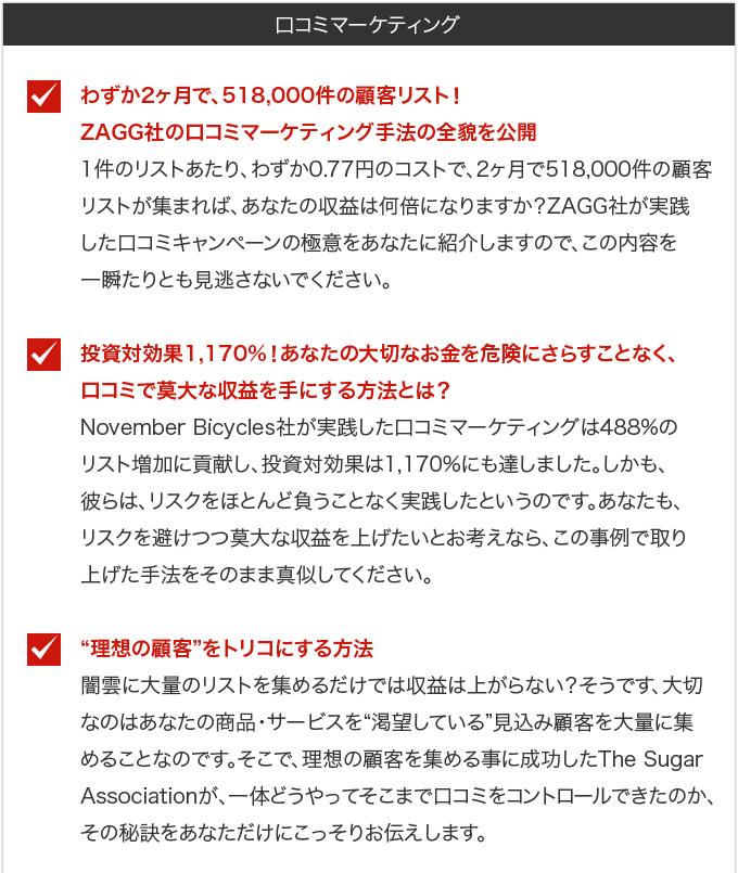 """・わずか2ヶ月で、518,000件の顧客リスト!ZAGG社の口コミマーケティング手法の全貌を公開・・・1件のリストあたり、わずか0.77円のコストで、2ヶ月で518,000件の顧客リストが集まれば、あなたの収益は何倍になりますか?ZAGG社が実践した口コミキャンペーンの極意をあなたに紹介しますので、この内容を一瞬たりとも見逃さないでください。・投資対効果1,170%!あなたの大切なお金を危険にさらすことなく、口コミで莫大な収益を手にする方法とは?・・・November Bicycles社が実践した口コミマーケティングは488%のリスト増加に貢献し、投資対効果は1,170%にも達しました。しかも、彼らは、リスクをほとんど負うことなく実践したというのです。あなたも、リスクを避けつつ莫大な収益を上げたいとお考えなら、この事例で取り上げた手法をそのまま真似してください。・""""理想の顧客""""をトリコにする方法・・・闇雲に大量のリストを集めるだけでは収益は上がらない?そうです、大切なのはあなたの商品・サービスを""""渇望している""""見込み顧客を大量に集めることなのです。そこで、理想の顧客を集める事に成功したThe Sugar Associationが、一体どうやってそこまで口コミをコントロールできたのか、その秘訣をあなただけにこっそりお伝えします。"""