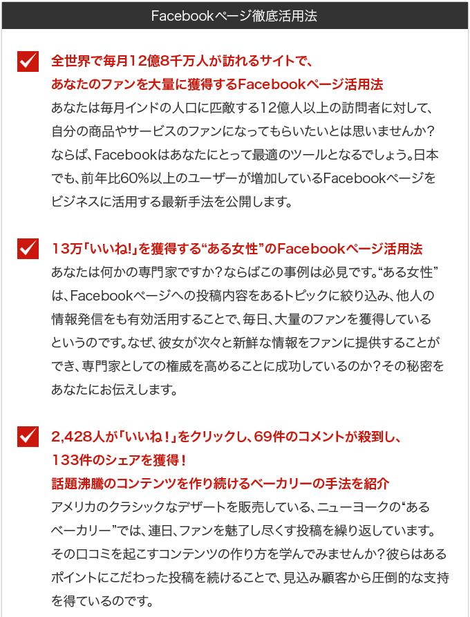 """・全世界で毎月12億8千万人が訪れるサイトで、あなたのファンを大量に獲得するFacebookページ活用法・・・あなたは毎月インドの人口に匹敵する12億人以上の訪問者に対して、自分の商品やサービスのファンになってもらいたいとは思いませんか?ならば、Facebookはあなたにとって最適のツールとなるでしょう。日本でも、前年比60%以上のユーザーが増加しているFacebookページをビジネスに活用する最新手法を公開します。・13万「いいね!」を獲得する""""ある女性""""のFacebookページ活用法・・・あなたは何かの専門家ですか?ならばこの事例は必見です。""""ある女性""""は、Facebookページへの投稿内容をあるトピックに絞り込み、他人の情報発信をも有効活用することで、毎日、大量のファンを獲得しているというのです。なぜ、彼女が次々と新鮮な情報をファンに提供することができ、専門家としての権威を高めることに成功しているのか?その秘密をあなたにお伝えします。・2,428人が「いいね!」をクリックし、69件のコメントが殺到し、133件のシェアを獲得!話題沸騰のコンテンツを作り続けるベーカリーの手法を紹介・・・アメリカのクラシックなデザートを販売している、ニューヨークの""""あるベーカリー""""では、連日、ファンを魅了し尽くす投稿を繰り返しています。その口コミを起こすコンテンツの作り方を学んでみませんか?彼らはあるポイントにこだわった投稿を続けることで、見込み顧客から圧倒的な支持を得ているのです。"""