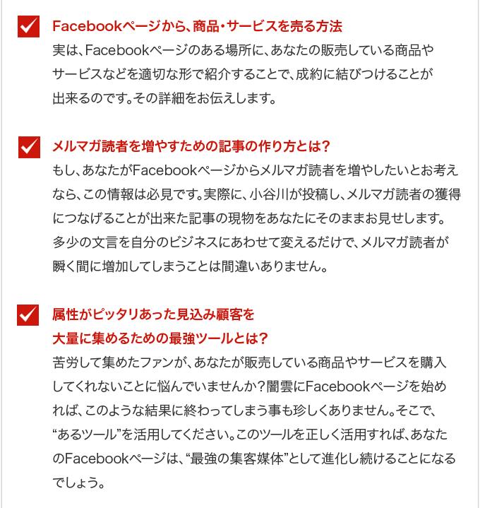 """・Facebookページから、商品・サービスを売る方法・・・実は、Facebookページのある場所に、あなたの販売している商品やサービスなどを適切な形で紹介することで、成約に結びつけることが出来るのです。その詳細をお伝えします。・メルマガ読者を増やすための記事の作り方とは?・・・もし、あなたがFacebookページからメルマガ読者を増やしたいとお考えなら、この情報は必見です。実際に、小谷川が投稿し、メルマガ読者の獲得につなげることが出来た記事の現物をあなたにそのままお見せします。多少の文言を自分のビジネスにあわせて変えるだけで、メルマガ読者が瞬く間に増加してしまうことは間違いありません。・属性がピッタリあった見込み顧客を大量に集めるための最強ツールとは?・・・苦労して集めたファンが、あなたが販売している商品やサービスを購入してくれないことに悩んでいませんか?闇雲にFacebookページを始めれば、このような結果に終わってしまう事も珍しくありません。そこで、""""あるツール""""を活用してください。このツールを正しく活用すれば、あなたのFacebookページは、""""最強の集客媒体""""として進化し続けることになるでしょう。"""