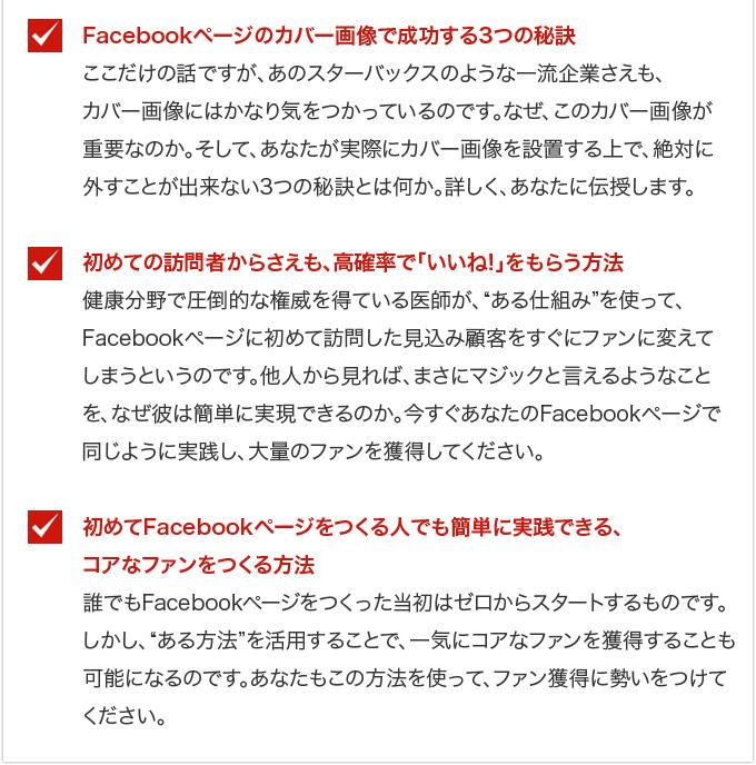 """・Facebookページのカバー画像で成功する3つの秘訣・・・ここだけの話ですが、あのスターバックスのような一流企業さえも、カバー画像にはかなり気をつかっているのです。なぜ、このカバー画像が重要なのか。そして、あなたが実際にカバー画像を設置する上で、絶対に外すことが出来ない3つの秘訣とは何か。詳しく、あなたに伝授します。・初めての訪問者からさえも、高確率で「いいね!」をもらう方法・・・健康分野で圧倒的な権威を得ている医師が、""""ある仕組み""""を使って、Facebookページに初めて訪問した見込み顧客をすぐにファンに変えてしまうというのです。他人から見れば、まさにマジックと言えるようなことを、なぜ彼は簡単に実現できるのか。今すぐあなたのFacebookページで同じように実践し、大量のファンを獲得してください。・初めてFacebookページをつくる人でも簡単に実践できる、コアなファンをつくる方法・・・誰でもFacebookページをつくった当初はゼロからスタートするものです。しかし、""""ある方法""""を活用することで、一気にコアなファンを獲得することも可能になるのです。あなたもこの方法を使って、ファン獲得に勢いをつけてください。"""