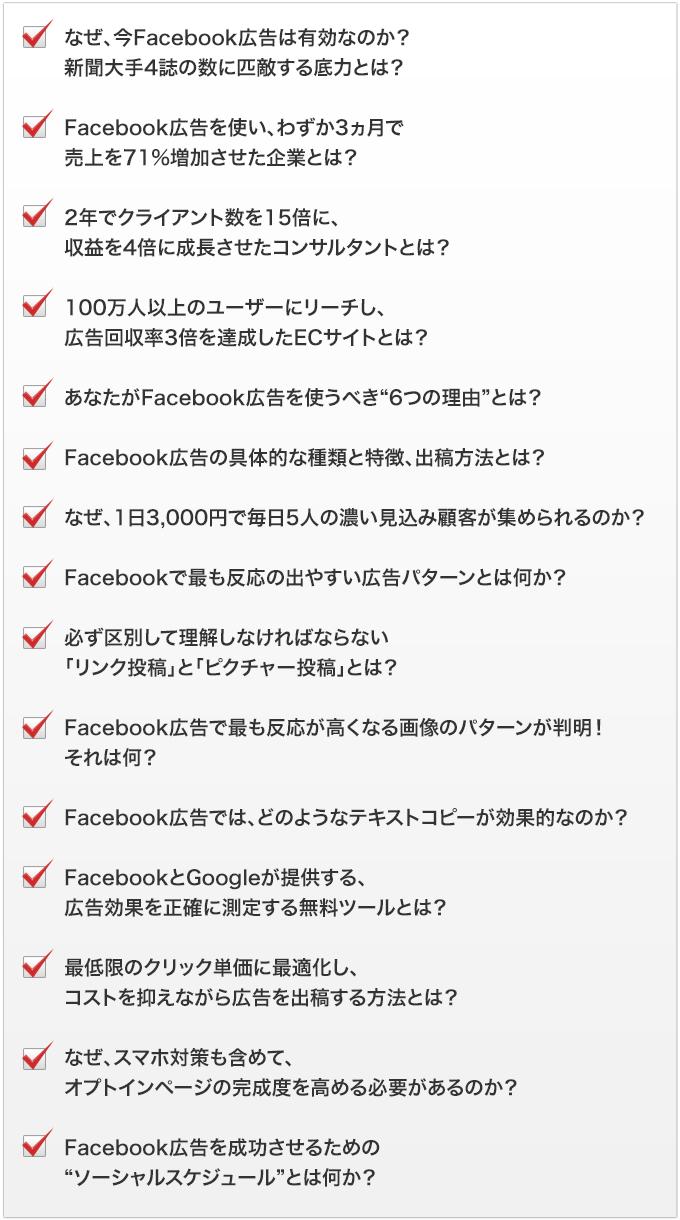 """・なぜ、今Facebook広告は有効なのか?新聞大手4誌の数に匹敵する底力とは?・Facebook広告を使い、わずか3ヵ月で売上を71%増加させた企業とは?・2年でクライアント数を15倍に、収益を4倍に成長させたコンサルタントとは?・100万人以上のユーザーにリーチし、広告回収率3倍を達成したECサイトとは?・あなたがFacebook広告を使うべき""""6つの理由""""とは?・Facebook広告の具体的な種類と特徴、出稿方法とは?・なぜ、1日3,000円で毎日5人の濃い見込み顧客が集められるのか?・Facebookで最も反応の出やすい広告パターンとは何か?・必ず区別して理解しなければならない「リンク投稿」と「ピクチャー投稿」とは?・Facebook広告で最も反応が高くなる画像のパターンが判明!それは何?・Facebook広告では、どのようなテキストコピーが効果的なのか?・FacebookとGoogleが提供する、広告効果を正確に測定する無料ツールとは?・最低限のクリック単価に最適化し、コストを抑えながら広告を出稿する方法とは?・なぜ、スマホ対策も含めて、オプトインページの完成度を高める必要があるのか?・Facebook広告を成功させるための""""ソーシャルスケジュール""""とは何か?"""