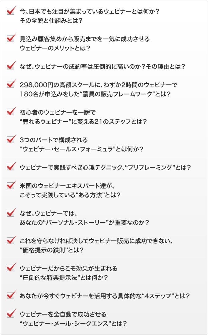 """・今、日本でも注目が集まっているウェビナーとは何か?その全貌と仕組みとは?・見込み顧客集めから販売までを一気に成功させるウェビナーのメリットとは?・なぜ、ウェビナーの成約率は圧倒的に高いのか?その理由とは?・298,000円の高額スクールに、わずか2時間のウェビナーで180名が申込みをした""""驚異の販売フレームワーク""""とは?・初心者のウェビナーを一瞬で""""売れるウェビナー""""に変える21のステップとは?・3つのパートで構成される""""ウェビナー・セールス・フォーミュラ""""とは何か?・ウェビナーで実践すべき心理テクニック、""""プリフレーミング""""とは?・米国のウェビナーエキスパート達が、こぞって実践している""""ある方法""""とは?・なぜ、ウェビナーでは、あなたの""""パーソナル・ストーリー""""が重要なのか?・これを守らなければ決してウェビナー販売に成功できない、""""価格提示の鉄則""""とは?・ウェビナーだからこそ効果が生まれる""""圧倒的な特典提示法""""とは何か?・あなたが今すぐウェビナーを活用する具体的な""""4ステップ""""とは?・ウェビナーを全自動で成功させる""""ウェビナー・メール・シークエンス""""とは?"""