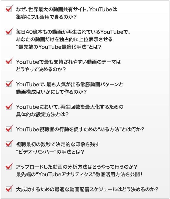 """なぜ、世界最大の動画共有サイト、YouTubeは集客にフル活用できるのか?毎日40億本もの動画が再生されているYouTubeで、あなたの動画だけを独占的に上位表示させる""""最先端のYouTube最適化手法""""とは?YouTubeで最も支持されやすい動画のテーマはどうやって決めるのか?YouTubeで、最も人気が出る常勝動画パターンと動画構成はいかにして作るのか?YouTubeにおいて、再生回数を最大化するための具体的な設定方法とは?YouTube視聴者の行動を促すための""""ある方法""""とは何か?視聴最初の数秒で決定的な印象を残す""""ビデオ・バンパー""""の手法とは?アップロードした動画の分析方法はどうやって行うのか?最先端の""""YouTubeアナリティクス""""徹底活用方法を公開!大成功するための最適な動画配信スケジュールはどう決めるのか?"""